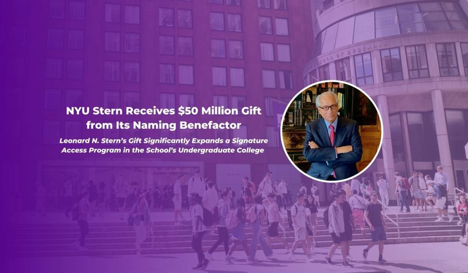 Graphic reading: NYU Stern Receives $50 Million Gift from Its Naming Benefactor.  Leonard N. Stern's Gift Significantly Expands a Signature Access Program in the School's Undergraduate College